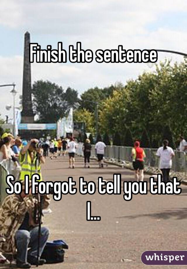Finish the sentence      So I forgot to tell you that I...