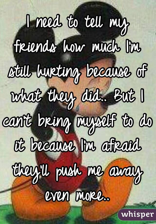 I need to tell my friends how much I'm still hurting because of what they did.. But I can't bring myself to do it because I'm afraid they'll push me away even more..