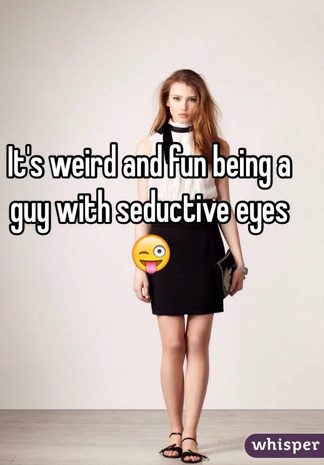 It's weird and fun being a guy with seductive eyes 😜