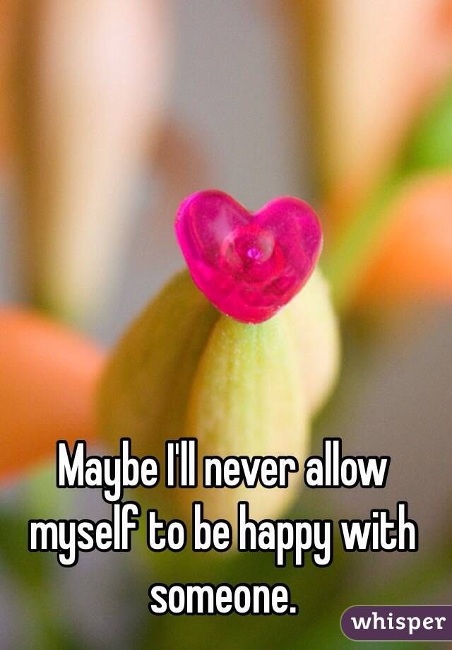 Maybe I'll never allow myself to be happy with someone.