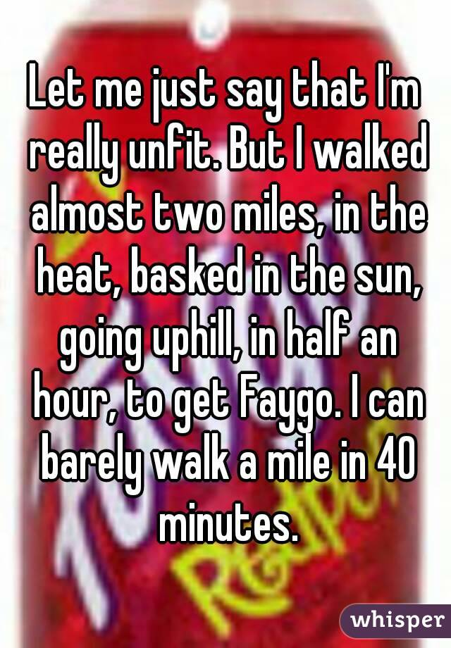 Let me just say that I'm really unfit. But I walked almost two miles, in the heat, basked in the sun, going uphill, in half an hour, to get Faygo. I can barely walk a mile in 40 minutes.