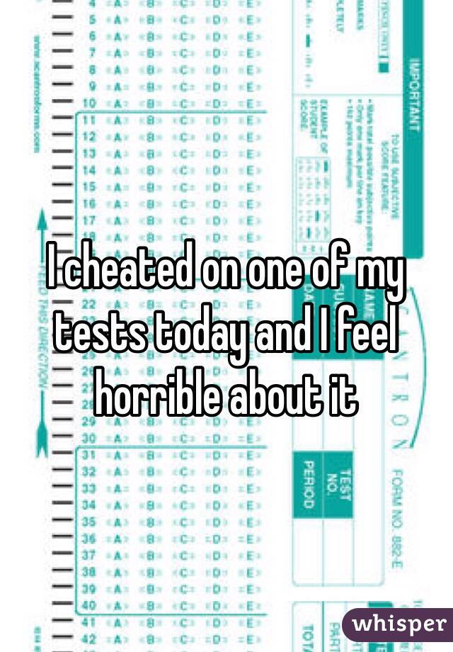 I cheated on one of my tests today and I feel horrible about it