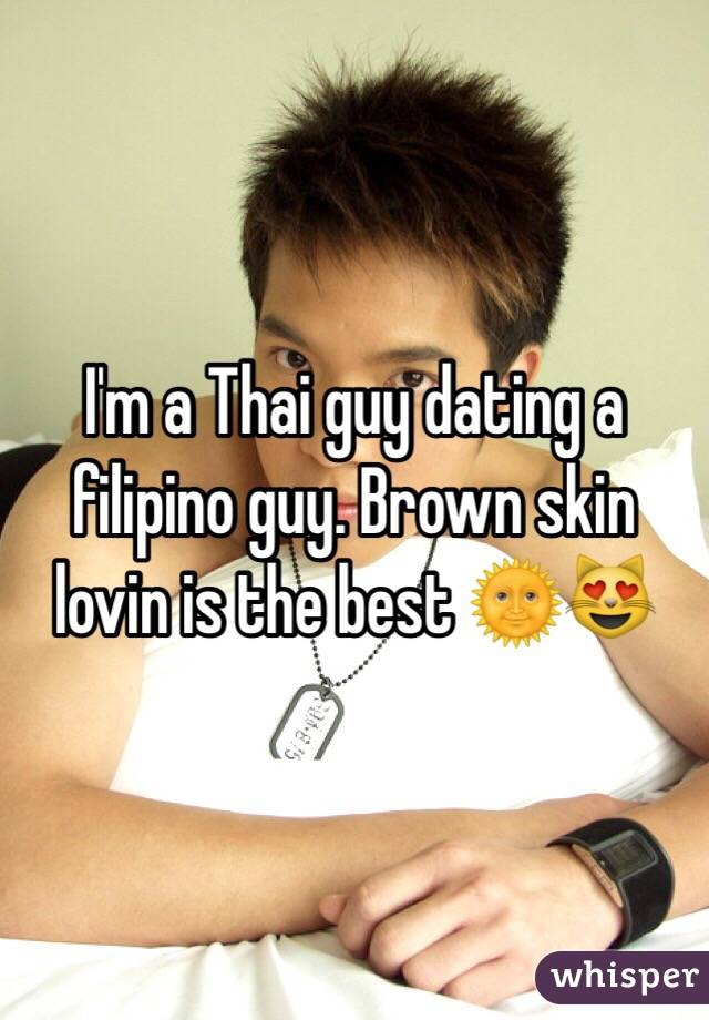 I'm a Thai guy dating a filipino guy. Brown skin lovin is the best 🌞😻