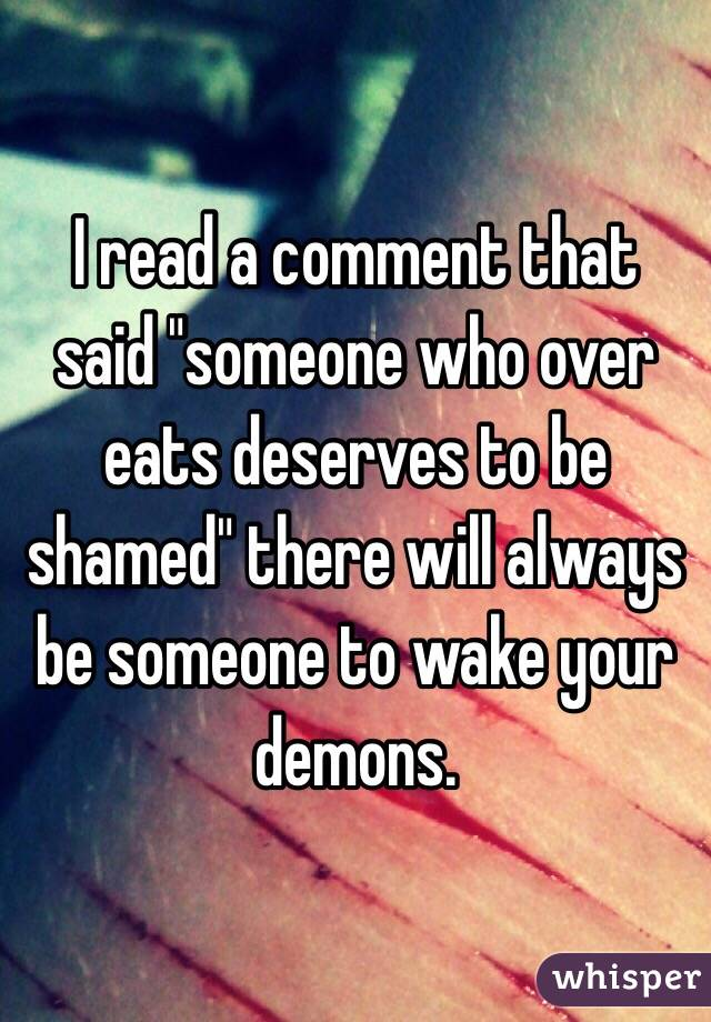 "I read a comment that said ""someone who over eats deserves to be shamed"" there will always be someone to wake your demons."