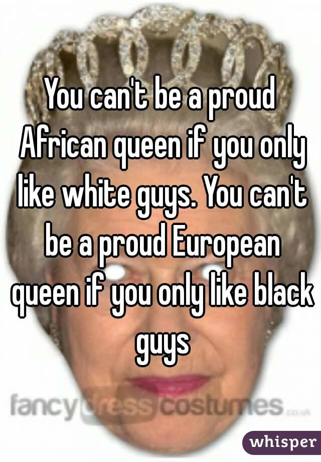 You can't be a proud African queen if you only like white guys. You can't be a proud European queen if you only like black guys