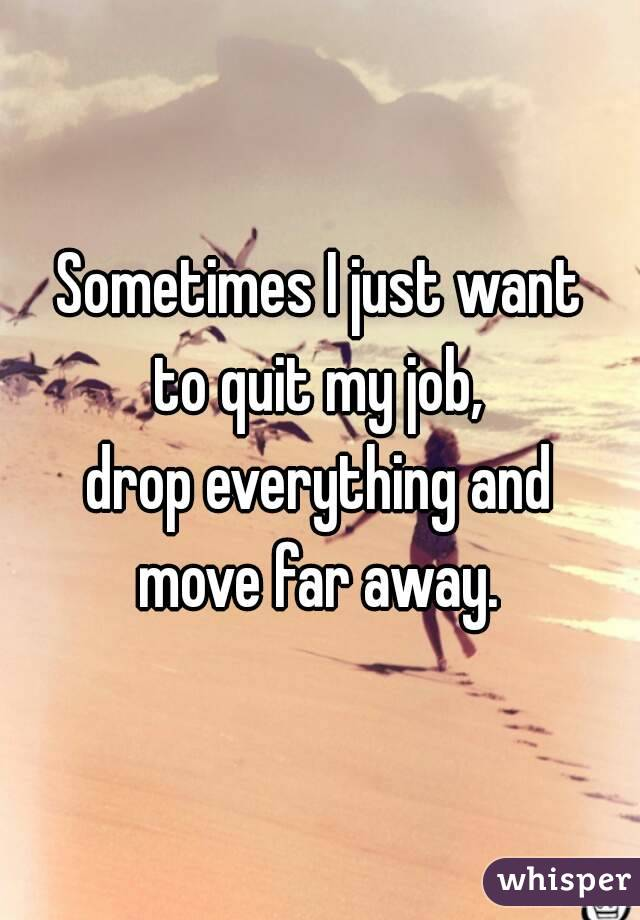 Sometimes I just want to quit my job, drop everything and move far away.