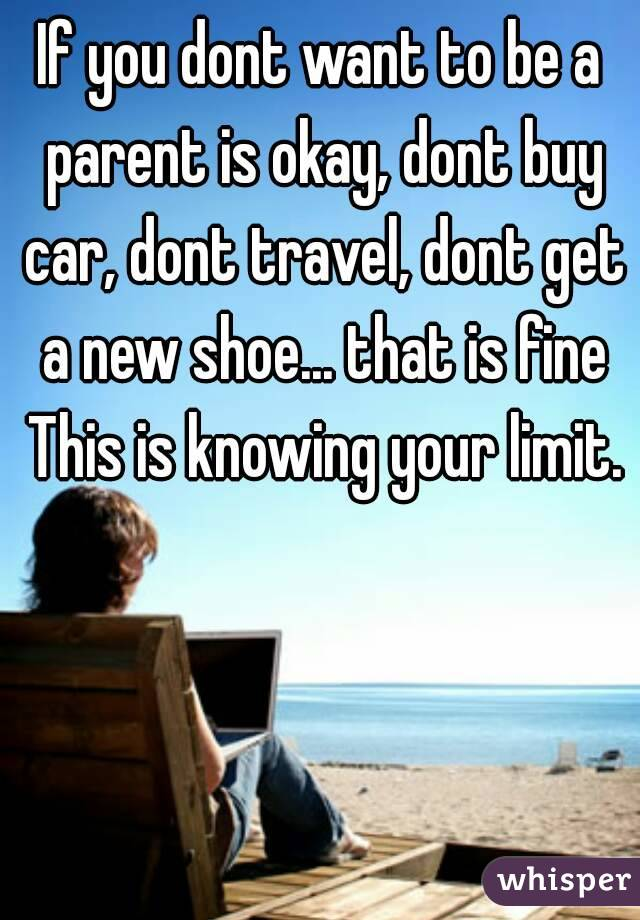 If you dont want to be a parent is okay, dont buy car, dont travel, dont get a new shoe... that is fine This is knowing your limit.