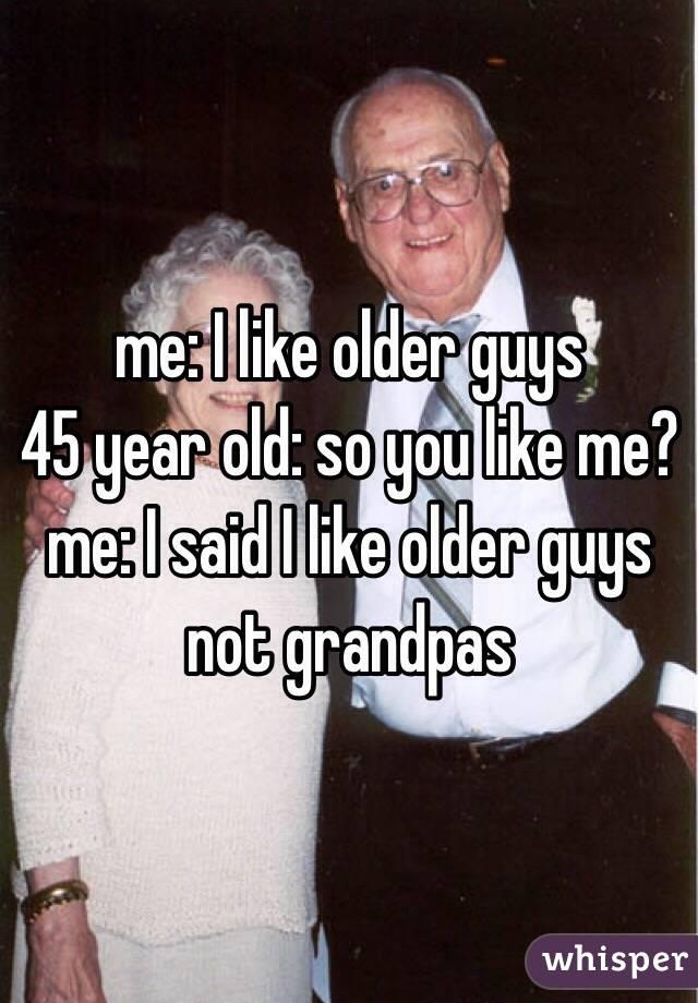 me: I like older guys  45 year old: so you like me? me: I said I like older guys not grandpas