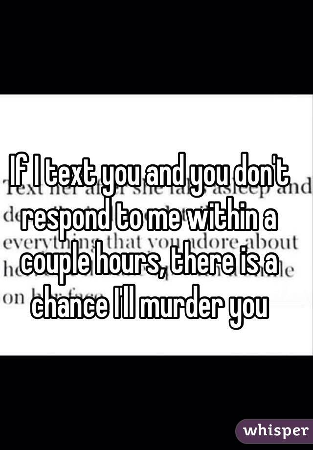 If I text you and you don't respond to me within a couple hours, there is a chance I'll murder you