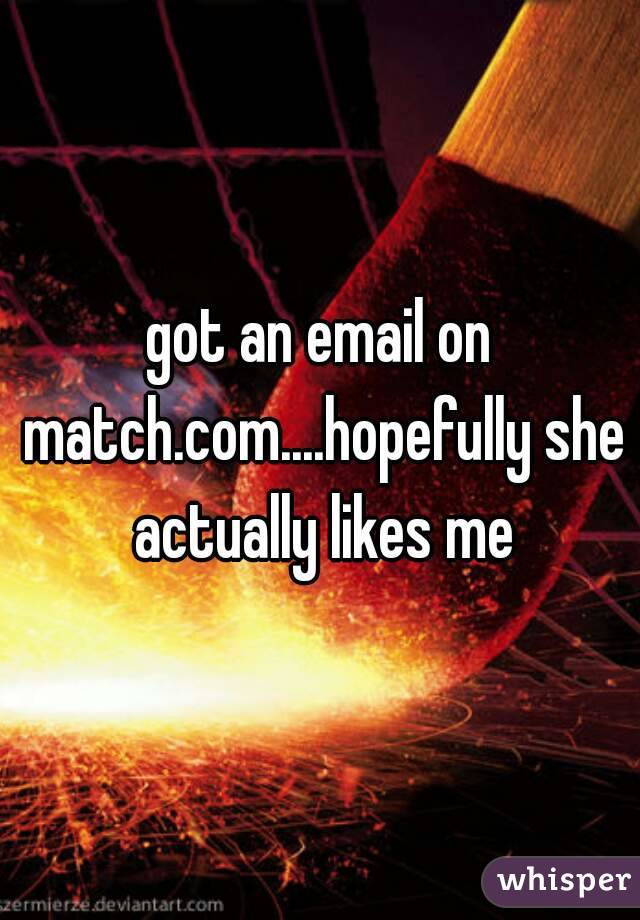 got an email on match.com....hopefully she actually likes me