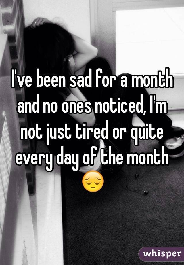 I've been sad for a month and no ones noticed, I'm not just tired or quite every day of the month 😔