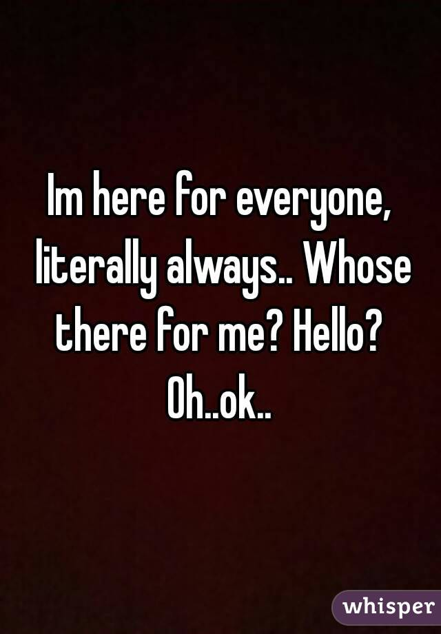 Im here for everyone, literally always.. Whose there for me? Hello?  Oh..ok..