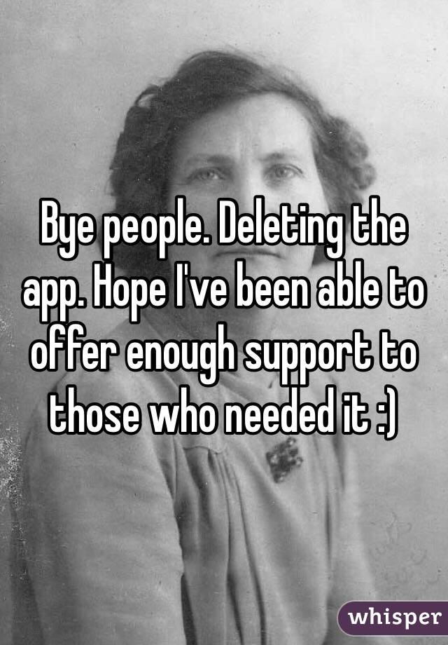 Bye people. Deleting the app. Hope I've been able to offer enough support to those who needed it :)