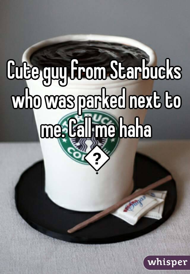 Cute guy from Starbucks who was parked next to me. Call me haha 😘