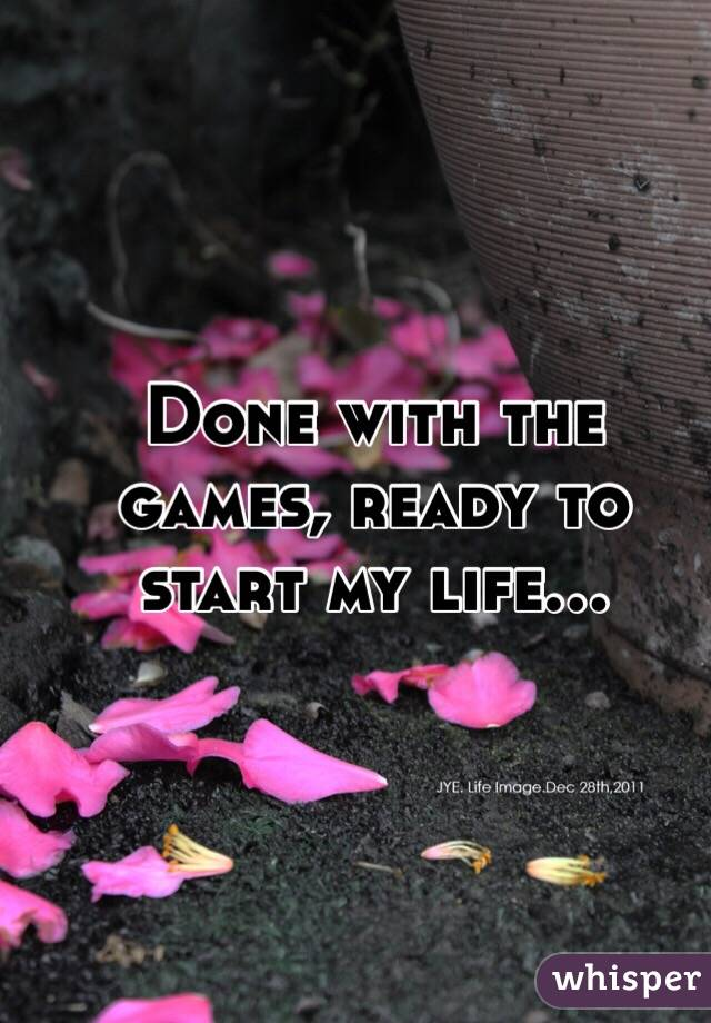 Done with the games, ready to start my life...