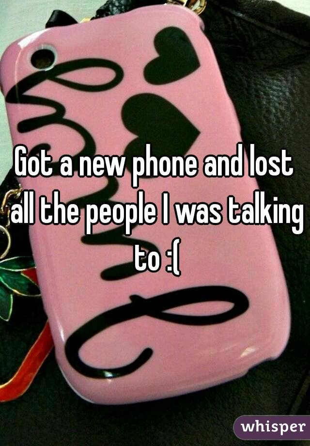 Got a new phone and lost all the people I was talking to :(