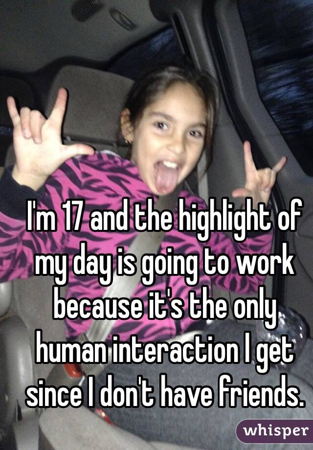 I'm 17 and the highlight of my day is going to work because it's the only human interaction I get since I don't have friends.