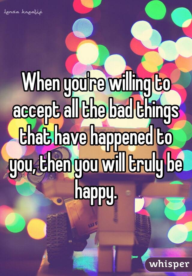 When you're willing to accept all the bad things that have happened to you, then you will truly be happy.