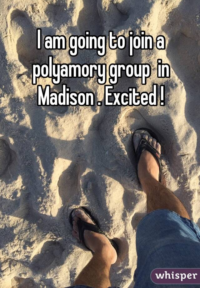 I am going to join a polyamory group  in Madison . Excited !