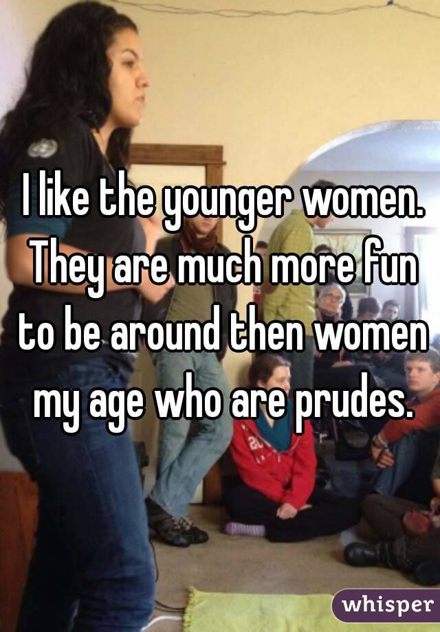 I like the younger women. They are much more fun to be around then women my age who are prudes.