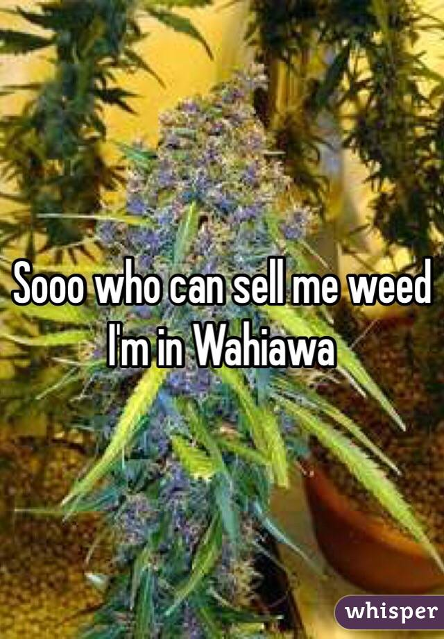 Sooo who can sell me weed  I'm in Wahiawa