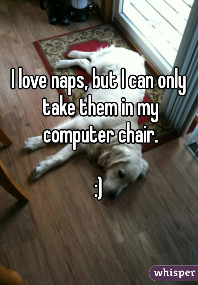 I love naps, but I can only take them in my computer chair.  :)