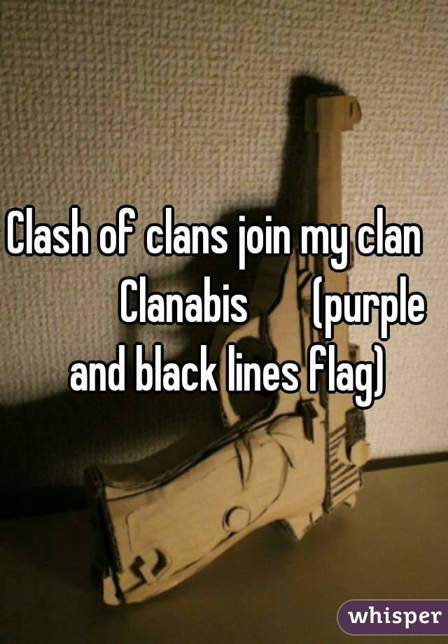 Clash of clans join my clan             Clanabis       (purple and black lines flag)