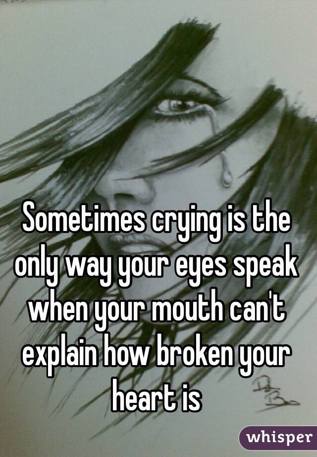 Sometimes crying is the only way your eyes speak when your mouth can't explain how broken your heart is