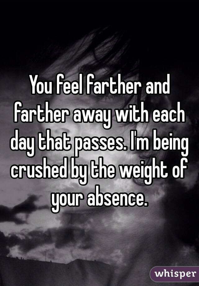 You feel farther and farther away with each day that passes. I'm being crushed by the weight of your absence.