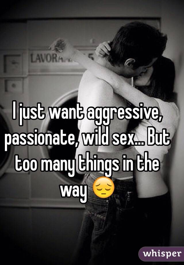 I just want aggressive, passionate, wild sex... But too many things in the way 😔