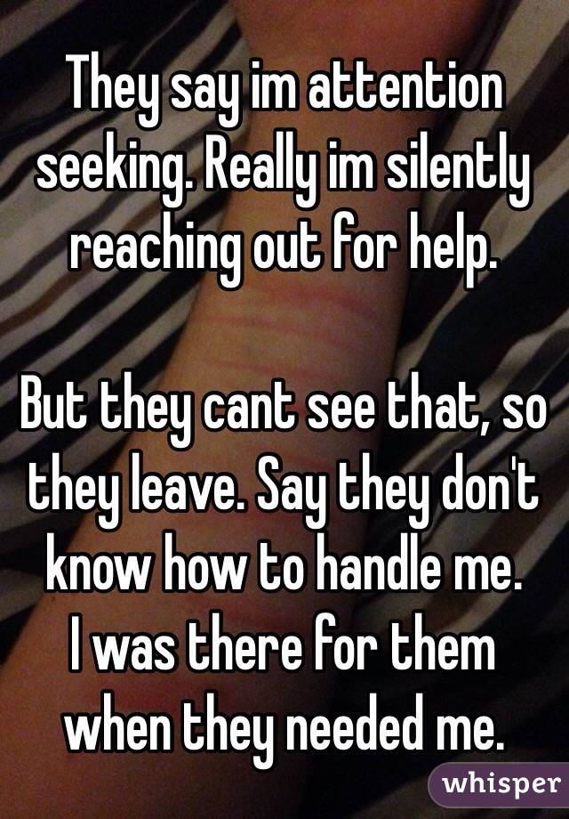 They say im attention seeking. Really im silently reaching out for help.  But they cant see that, so they leave. Say they don't know how to handle me. I was there for them when they needed me.