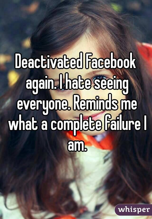 Deactivated Facebook again. I hate seeing everyone. Reminds me what a complete failure I am.