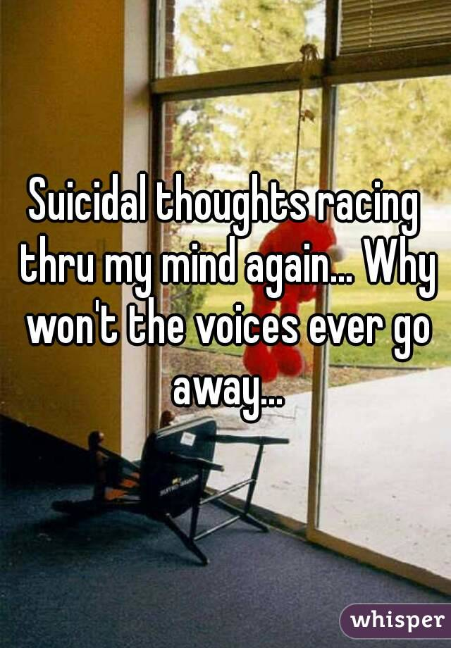 Suicidal thoughts racing thru my mind again... Why won't the voices ever go away...