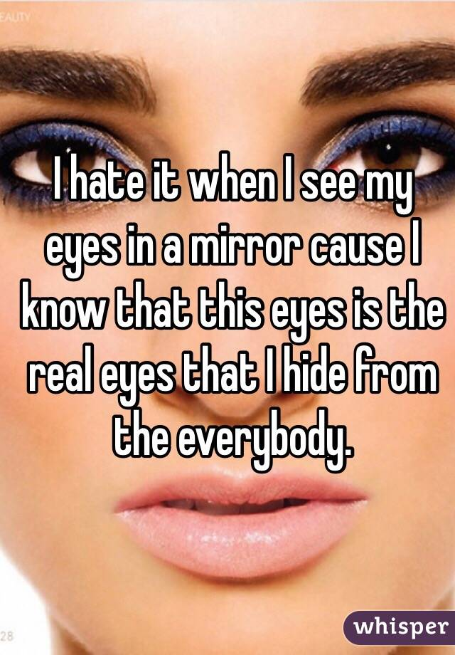 I hate it when I see my eyes in a mirror cause I know that this eyes is the real eyes that I hide from the everybody.