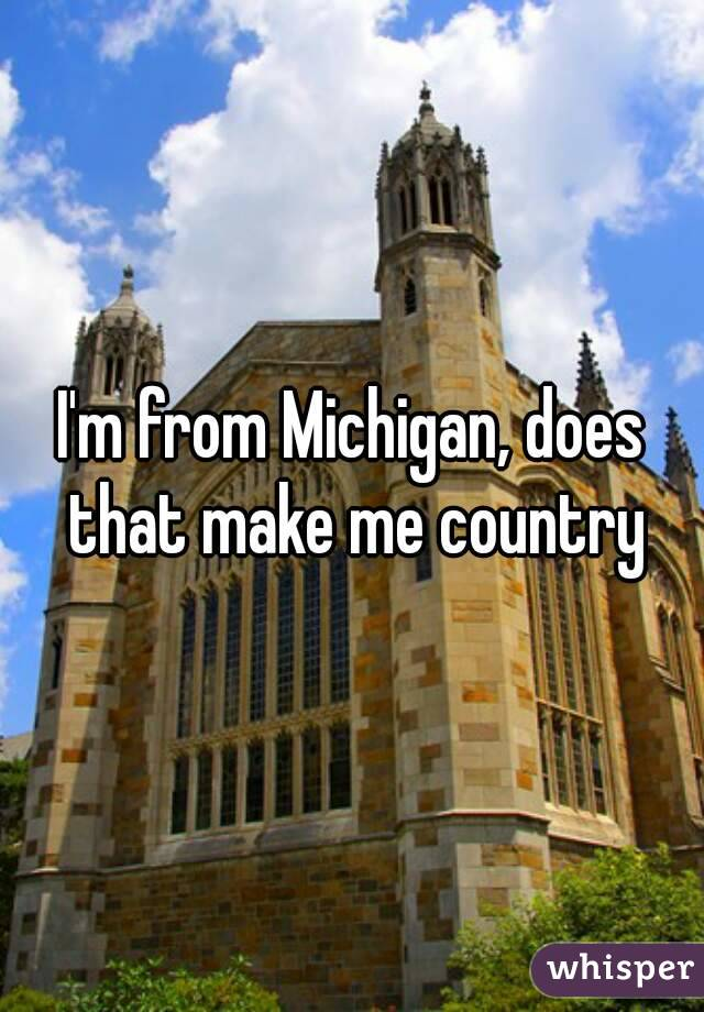 I'm from Michigan, does that make me country