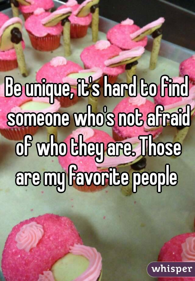 Be unique, it's hard to find someone who's not afraid of who they are. Those are my favorite people