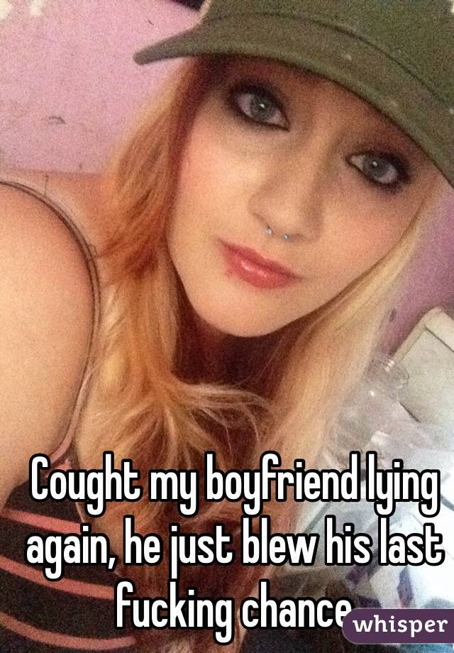 Cought my boyfriend lying again, he just blew his last fucking chance