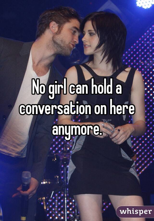 No girl can hold a conversation on here anymore.