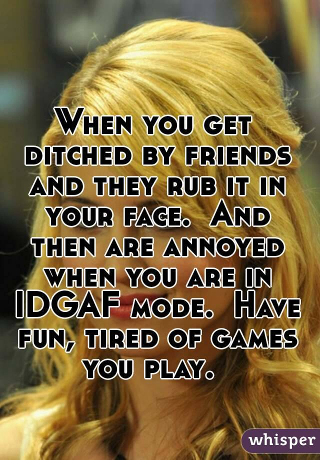 When you get ditched by friends and they rub it in your face.  And then are annoyed when you are in IDGAF mode.  Have fun, tired of games you play.