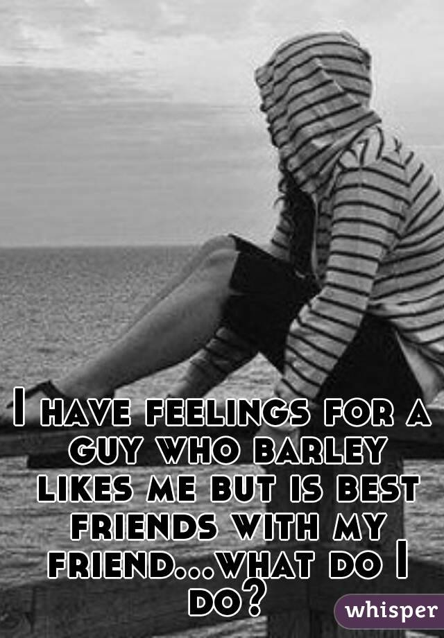I have feelings for a guy who barley likes me but is best friends with my friend...what do I do?