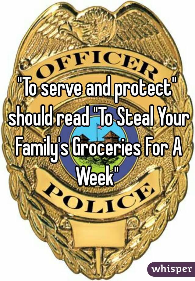"""""""To serve and protect"""" should read """"To Steal Your Family's Groceries For A Week"""""""