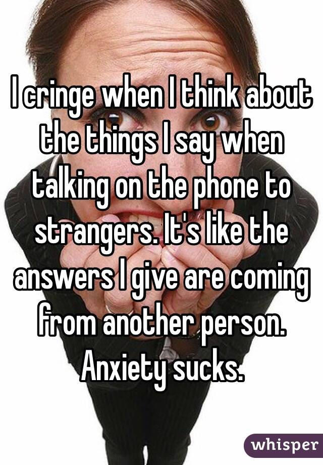 I cringe when I think about the things I say when talking on the phone to strangers. It's like the answers I give are coming from another person. Anxiety sucks.