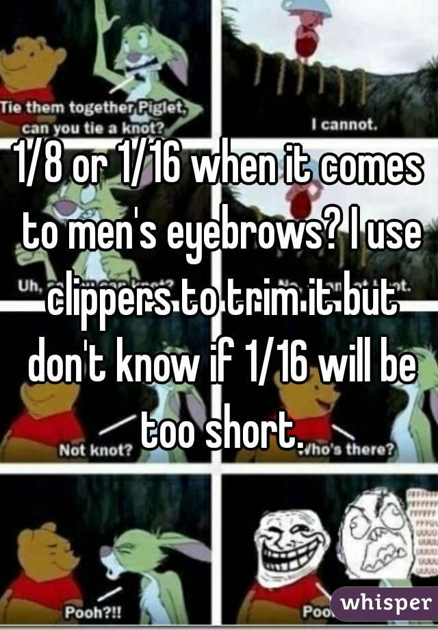 1/8 or 1/16 when it comes to men's eyebrows? I use clippers to trim it but don't know if 1/16 will be too short.