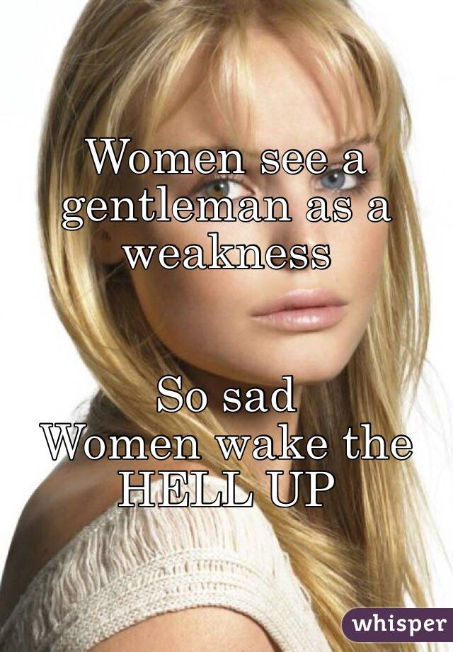 Women see a gentleman as a weakness    So sad  Women wake the HELL UP