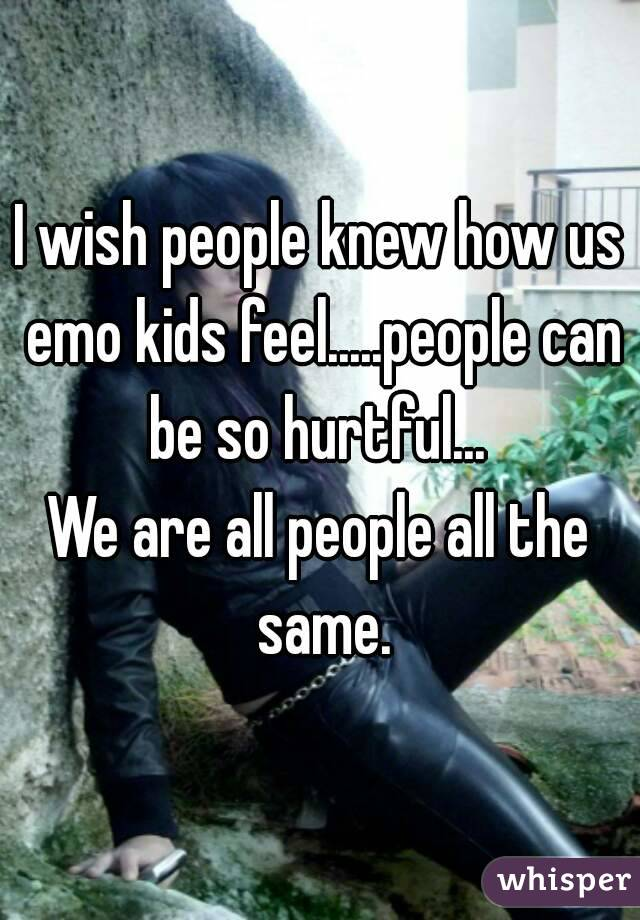 I wish people knew how us emo kids feel.....people can be so hurtful...  We are all people all the same.