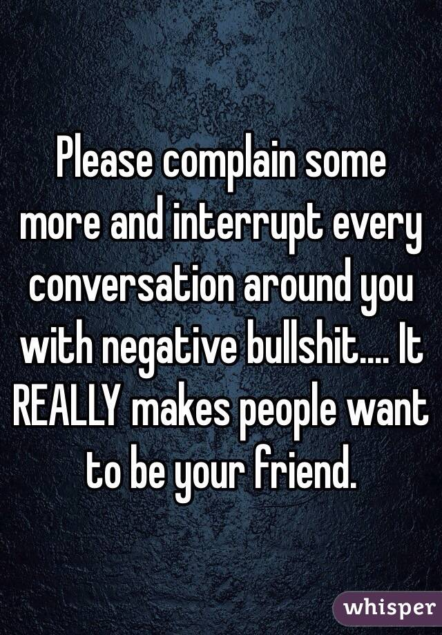 Please complain some more and interrupt every conversation around you with negative bullshit.... It REALLY makes people want to be your friend.