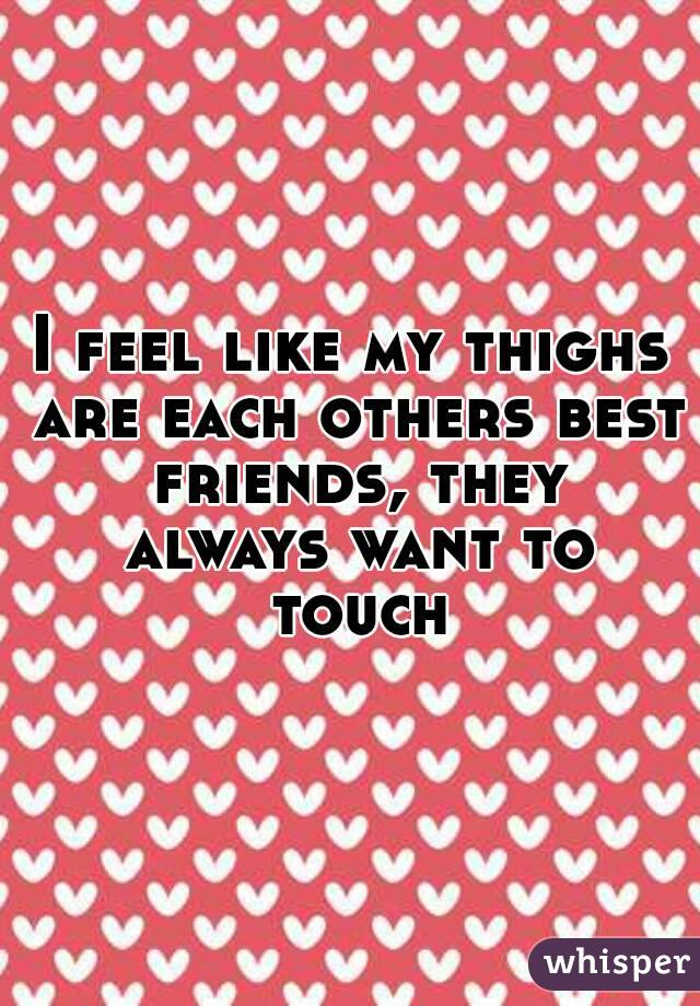 I feel like my thighs are each others best friends, they always want to touch