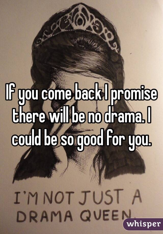 If you come back I promise there will be no drama. I could be so good for you.