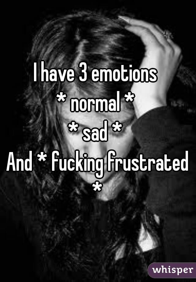 I have 3 emotions  * normal *  * sad *  And * fucking frustrated *