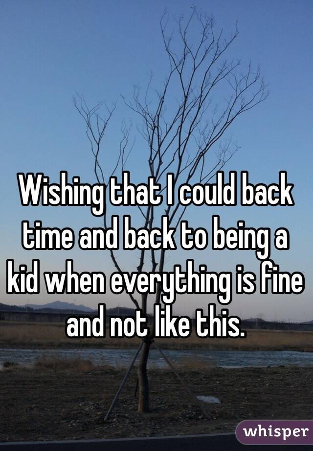 Wishing that I could back time and back to being a kid when everything is fine and not like this.